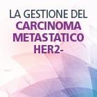 LA GESTIONE DEL CARCINOMA METASTATICO HER2- Evidenze Scientifiche, Real life e algoritmi di trattamento